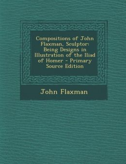 Compositions of John Flaxman, Sculptor: Being Designs in Illustration of the Iliad of Homer - Primary Source Edition