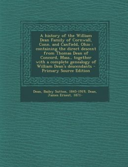 A history of the William Dean Family of Cornwall, Conn. and Canfield, Ohio: containing the direct descent from Thomas Dean of Concord, Mass., together with a complete genealogy of William Dean's descendants - Primary Source Edition