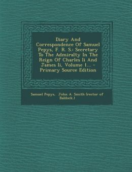 Diary And Correspondence Of Samuel Pepys, F. R. S.: Secretary To The Admiralty In The Reign Of Charles Ii And James Ii, Volume 1... - Primary Source Edition