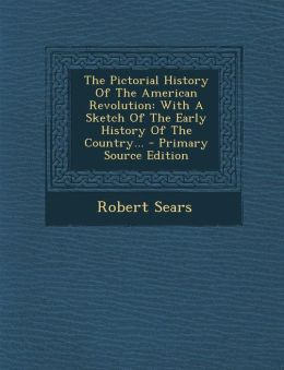 The Pictorial History Of The American Revolution: With A Sketch Of The Early History Of The Country... - Primary Source Edition