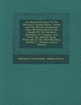 An Illustrated Flora Of The Northern United States, Canada And The British Possessions: From Newfoundland To The Parallel Of The Southern Boundary Of Virginia, And From The Atlantic Ocean Westward To The 102d Meridian, Volume 2