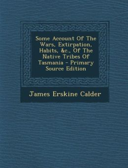 Some Account Of The Wars, Extirpation, Habits, &c., Of The Native Tribes Of Tasmania - Primary Source Edition
