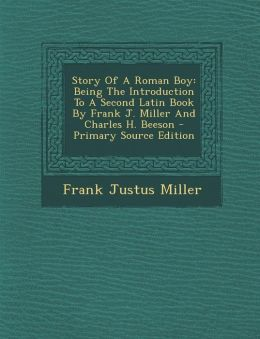 Story Of A Roman Boy: Being The Introduction To A Second Latin Book By Frank J. Miller And Charles H. Beeson - Primary Source Edition