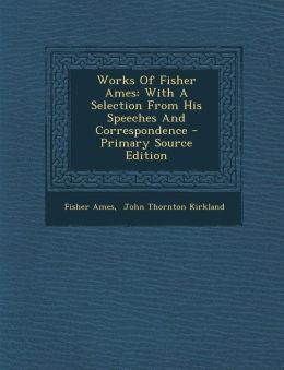 Works Of Fisher Ames: With A Selection From His Speeches And Correspondence - Primary Source Edition