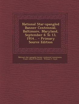 National Star-spangled Banner Centennial, Baltimore, Maryland, September 6 To 13, 1914... - Primary Source Edition