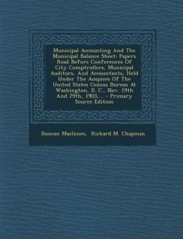 Municipal Accounting And The Municipal Balance Sheet: Papers Read Before Conferences Of City Comptrollers, Municipal Auditors, And Accountants, Held Under The Auspices Of The United States Census Bureau At Washington, D. C., Nov. 19th And 29th, 1903,... -