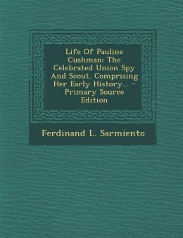 Life Of Pauline Cushman: The Celebrated Union Spy And Scout. Comprising Her Early History... - Primary Source Edition
