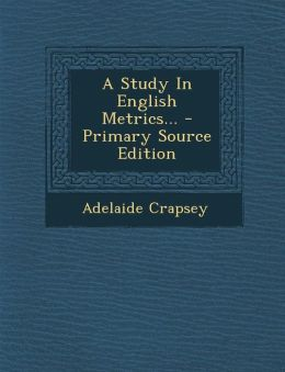 A Study In English Metrics... - Primary Source Edition