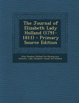 The Journal of Elizabeth Lady Holland (1791-1811) - Primary Source Edition