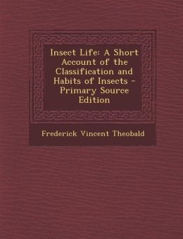 Insect Life: A Short Account of the Classification and Habits of Insects - Primary Source Edition
