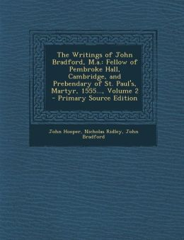 The Writings of John Bradford, M.a.: Fellow of Pembroke Hall, Cambridge, and Prebendary of St. Paul's, Martyr, 1555..., Volume 2 - Primary Source Edition