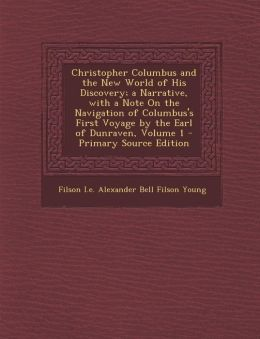 Christopher Columbus and the New World of His Discovery; a Narrative, with a Note On the Navigation of Columbus's First Voyage by the Earl of Dunraven, Volume 1 - Primary Source Edition