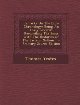 Remarks On The Bible Chronology: Being An Essay Towards Reconciling The Same With The Histories Of The Eastern Nations...