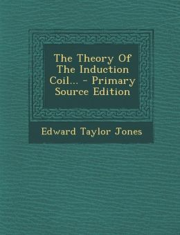 The Theory Of The Induction Coil... - Primary Source Edition
