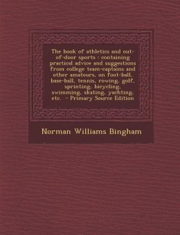 The book of athletics and out-of-door sports: containing practical advice and suggestions from college team-captains and other amateurs, on foot-ball, base-ball, tennis, rowing, golf, sprinting, bicycling, swimming, skating, yachting, etc. - Primary Sou