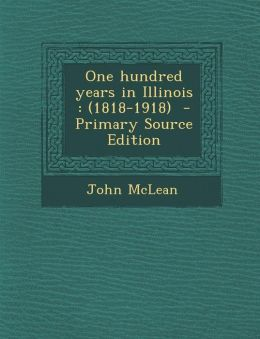 One hundred years in Illinois: (1818-1918) - Primary Source Edition