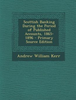 Scottish Banking During the Period of Published Accounts, 1865-1896 - Primary Source Edition