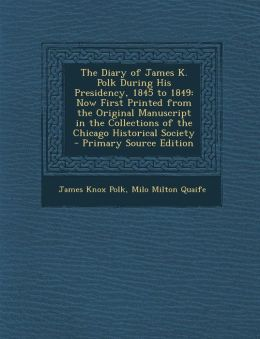 The Diary of James K. Polk During His Presidency, 1845 to 1849: Now First Printed from the Original Manuscript in the Collections of the Chicago Historical Society - Primary Source Edition