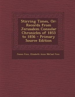 Stirring Times, Or: Records from Jerusalem Consular Chronicles of 1853 to 1856 - Primary Source Edition