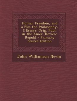 Human Freedom, and a Plea for Philosophy, 2 Essays. Orig. Publ. in the Amer. Review. Republ - Primary Source Edition