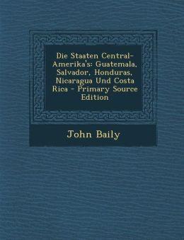 Die Staaten Central-Amerika's: Guatemala, Salvador, Honduras, Nicaragua Und Costa Rica - Primary Source Edition