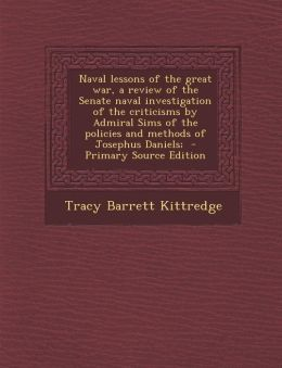 Naval Lessons of the Great War, a Review of the Senate Naval Investigation of the Criticisms by Admiral Sims of the Policies and Methods of Josephus D