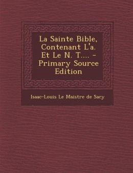 La Sainte Bible, Contenant L'A. Et Le N. T.... - Primary Source Edition
