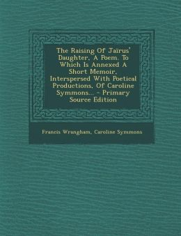 The Raising of Jairus' Daughter, a Poem. to Which Is Annexed a Short Memoir, Interspersed with Poetical Productions, of Caroline Symmons... - Primary