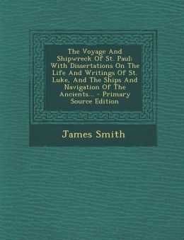 The Voyage and Shipwreck of St. Paul: With Dissertations on the Life and Writings of St. Luke, and the Ships and Navigation of the Ancients... - Prima