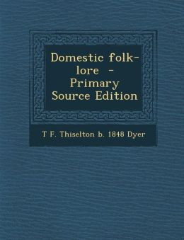 Domestic Folk-Lore - Primary Source Edition