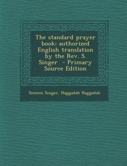 The Standard Prayer Book; Authorized English Translation by the REV. S. Singer - Primary Source Edition
