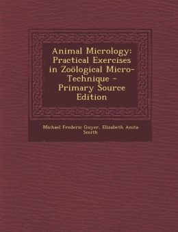 Animal Micrology: Practical Exercises in Zo?logical Micro-Technique - Primary Source Edition