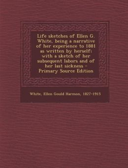 Life Sketches of Ellen G. White, Being a Narrative of Her Experience to 1881 as Written by Herself; With a Sketch of Her Subsequent Labors and of Her