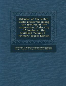 Calendar of the Letter-Books Preserved Among the Archives of the Corporation of the City of London at the Guildhall Volume F - Primary Source Edition