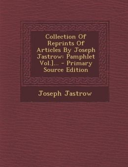 Collection of Reprints of Articles by Joseph Jastrow: Pamphlet Vol.]... - Primary Source Edition