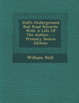 Still's Underground Rail Road Records: With a Life of the Author... - Primary Source Edition