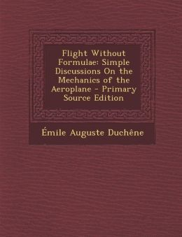 Flight Without Formulae: Simple Discussions on the Mechanics of the Aeroplane - Primary Source Edition