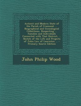 Antient and Modern State of the Parish of Cramond: ... Biographical and Genealogical Collections, Respecting ... Families and Individuals Connected with That District, ... Sketch of the Life and Projects of John Law of Lauriston ... - Primary Source Editi