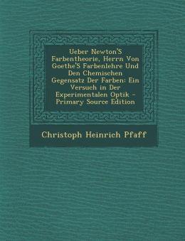 Ueber Newton's Farbentheorie, Herrn Von Goethe's Farbenlehre Und Den Chemischen Gegensatz Der Farben: Ein Versuch in Der Experimentalen Optik - Primar