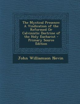 The Mystical Presence: A Vindication of the Reformed Or Calvinistic Doctrine of the Holy Eucharist - Primary Source Edition