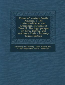Fishes of western South America. I. The intercordilleran and Amazonian lowlands of Peru. II. The high pampas of Peru, Bolivia, and northern Chile - Primary Source Edition