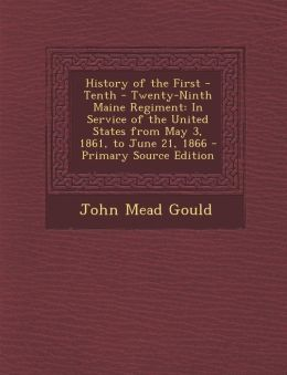 History of the First - Tenth - Twenty-Ninth Maine Regiment: In Service of the United States from May 3, 1861, to June 21, 1866 - Primary Source Edition
