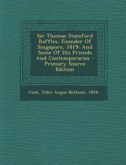 Sir Thomas Stamford Raffles, Founder Of Singapore, 1819; And Some Of His Friends And Contemporaries - Primary Source Edition