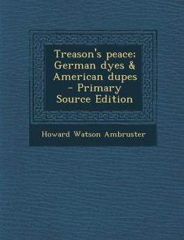 Treason's peace; German dyes & American dupes - Primary Source Edition