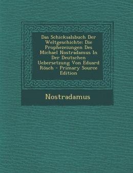 Das Schicksalsbuch Der Weltgeschichte: Die Prophezeiungen Des Michael Nostradamus In Der Deutschen Uebersetzung Von Eduard R sch