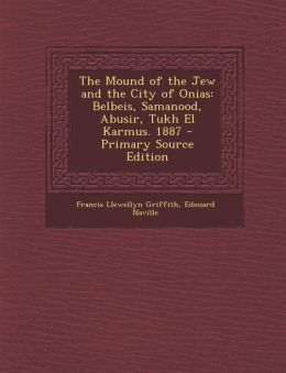 The Mound of the Jew and the City of Onias: Belbeis, Samanood, Abusir, Tukh El Karmus. 1887 - Primary Source Edition