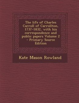 The life of Charles Carroll of Carrollton, 1737-1832, with his correspondence and public papers Volume 2 - Primary Source Edition