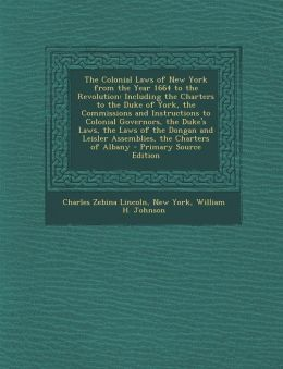 The Colonial Laws of New York from the Year 1664 to the Revolution: Including the Charters to the Duke of York, the Commissions and Instructions to Co