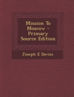 Mission To Moscow - Primary Source Edition