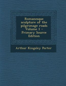Romanesque sculpture of the pilgrimage roads Volume 1 - Primary Source Edition